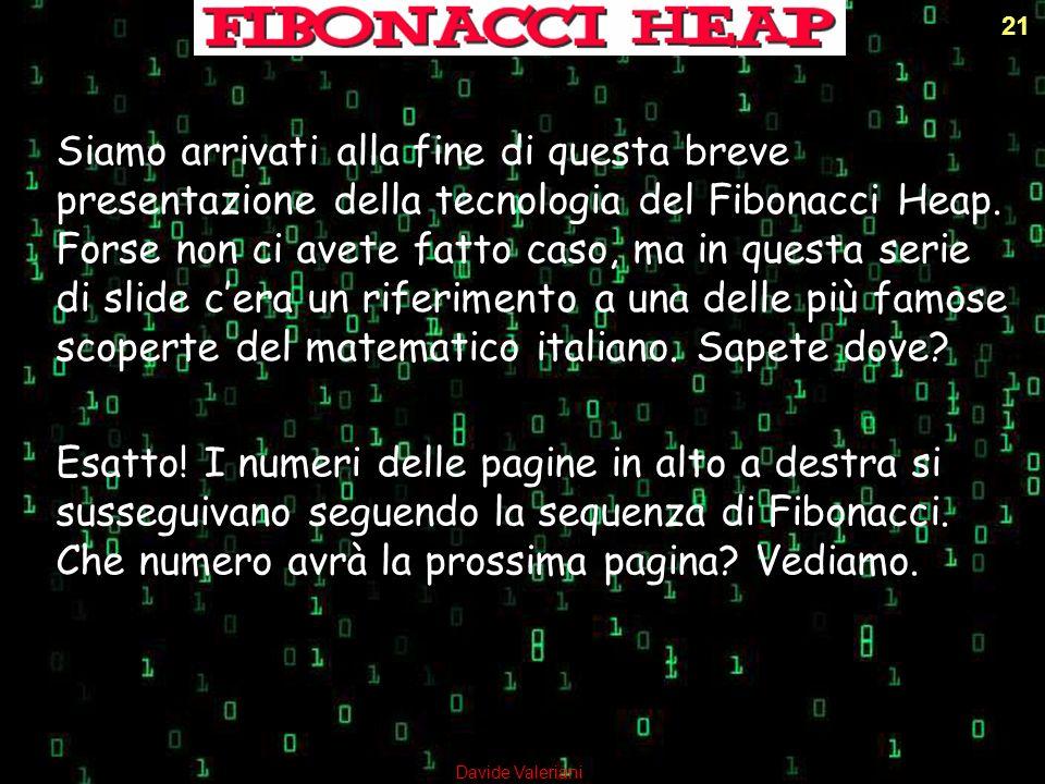 21 Siamo arrivati alla fine di questa breve presentazione della tecnologia del Fibonacci Heap. Forse non ci avete fatto caso, ma in questa serie di sl