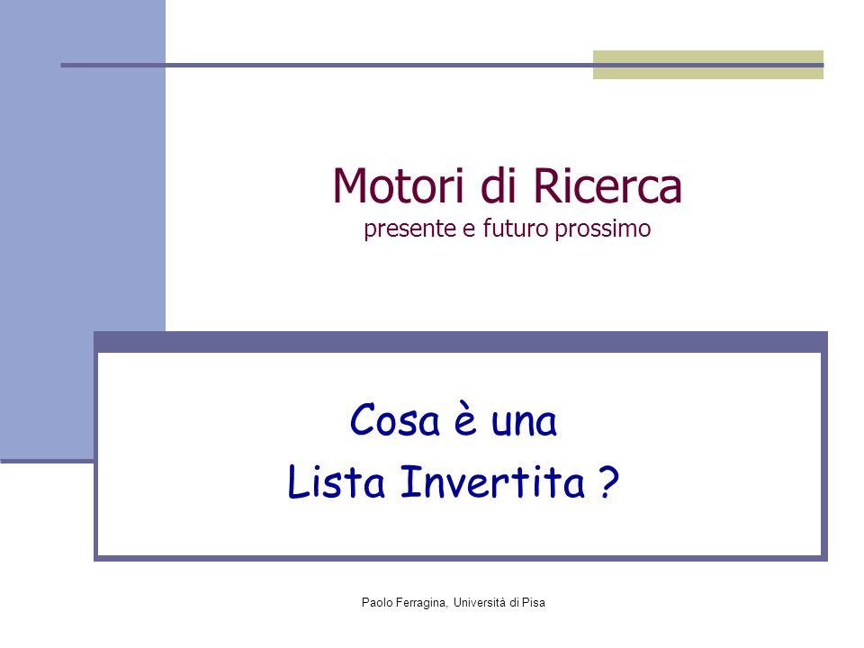 Paolo Ferragina, Università di Pisa Motori di Ricerca presente e futuro prossimo Cosa è una Lista Invertita ?