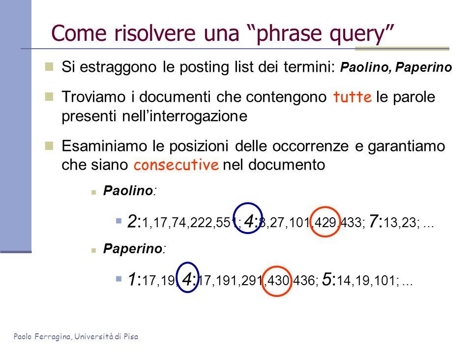 Paolo Ferragina, Università di Pisa Come risolvere una phrase query Si estraggono le posting list dei termini: Paolino, Paperino Troviamo i documenti