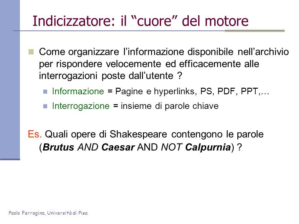Paolo Ferragina, Università di Pisa Indicizzatore: il cuore del motore Come organizzare linformazione disponibile nellarchivio per rispondere veloceme