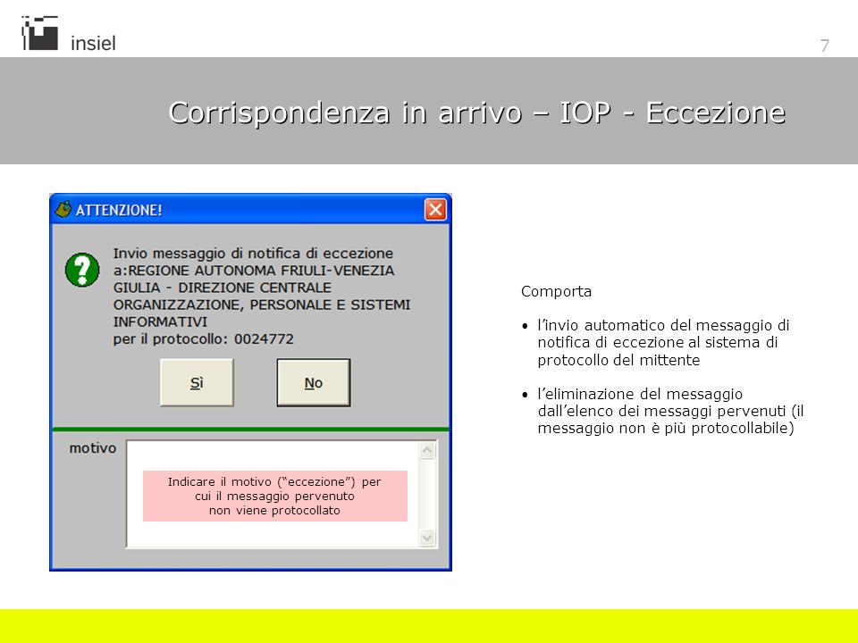 7 Corrispondenza in arrivo – IOP - Eccezione Indicare il motivo (eccezione) per cui il messaggio pervenuto non viene protocollato Comporta linvio automatico del messaggio di notifica di eccezione al sistema di protocollo del mittente leliminazione del messaggio dallelenco dei messaggi pervenuti (il messaggio non è più protocollabile)