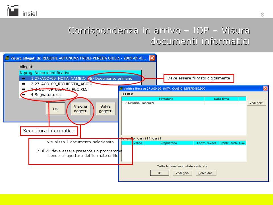 8 Corrispondenza in arrivo – IOP – Visura documenti informatici Visualizza il documento selezionato Sul PC deve essere presente un programma idoneo allapertura del formato di file Deve essere firmato digitalmente Segnatura informatica