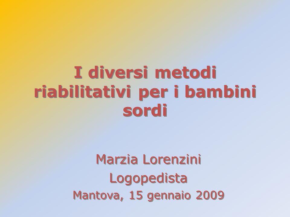 I diversi metodi riabilitativi per i bambini sordi Marzia Lorenzini Logopedista Mantova, 15 gennaio 2009 Marzia Lorenzini Logopedista Mantova, 15 genn