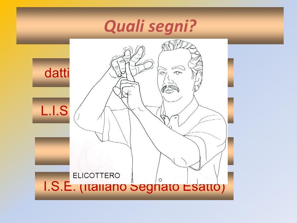 Quali segni? dattilologia (alfabeto manuale) I.S. (Italiano Segnato) L.I.S (Lingua Italiana dei Segni) I.S.E. (Italiano Segnato Esatto) ELICOTTERO