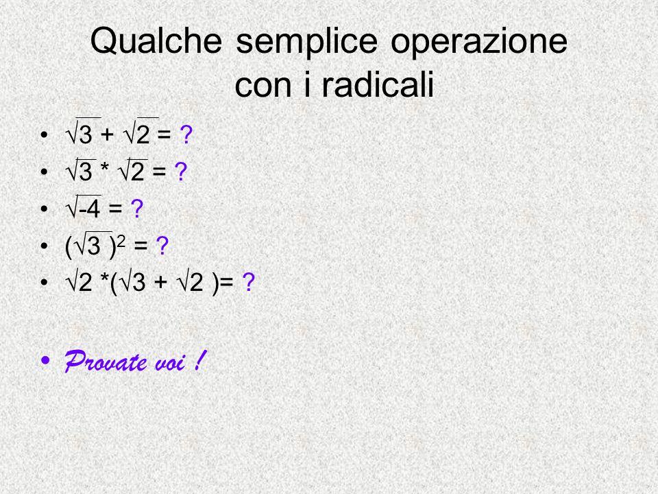 Qualche semplice operazione con i radicali 3 + 2 = ? 3 * 2 = ? -4 = ? (3 ) 2 = ? 2 *(3 + 2 )= ? Provate voi !