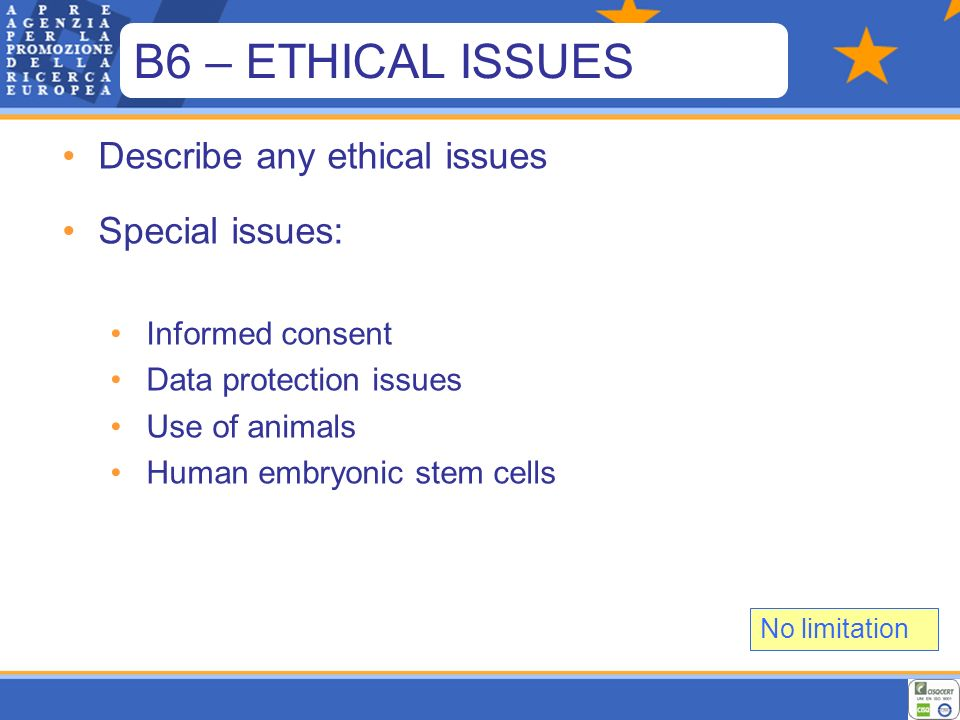 Describe any ethical issues Special issues: Informed consent Data protection issues Use of animals Human embryonic stem cells No limitation B6 – ETHICAL ISSUES