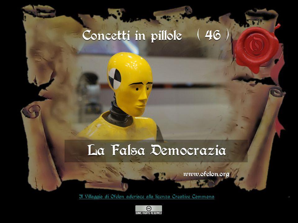 La Falsa Democrazia www.ofelon.org Il Villaggio di Ofelon aderisce alla licenza Creative Commons Concetti in pillole ( 46 )