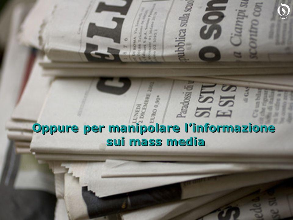 Oppure per manipolare linformazione sui mass media Oppure per manipolare linformazione sui mass media O