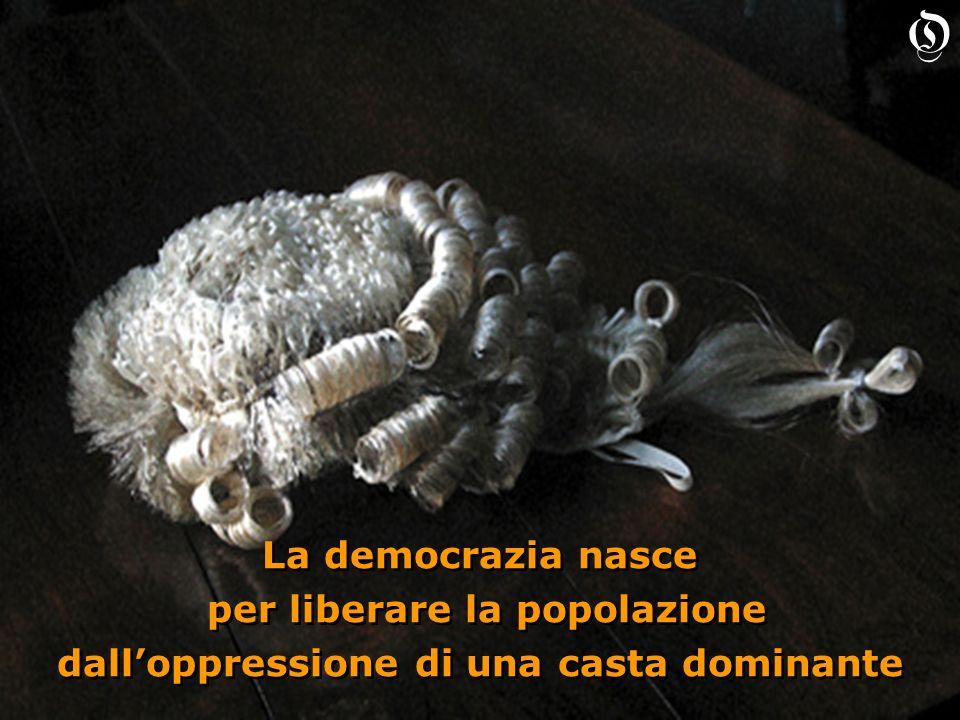 La democrazia nasce per liberare la popolazione dalloppressione di una casta dominante La democrazia nasce per liberare la popolazione dalloppressione di una casta dominante O