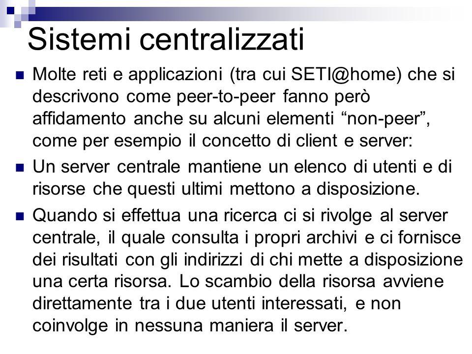 Sistemi centralizzati Molte reti e applicazioni (tra cui SETI@home) che si descrivono come peer-to-peer fanno però affidamento anche su alcuni element