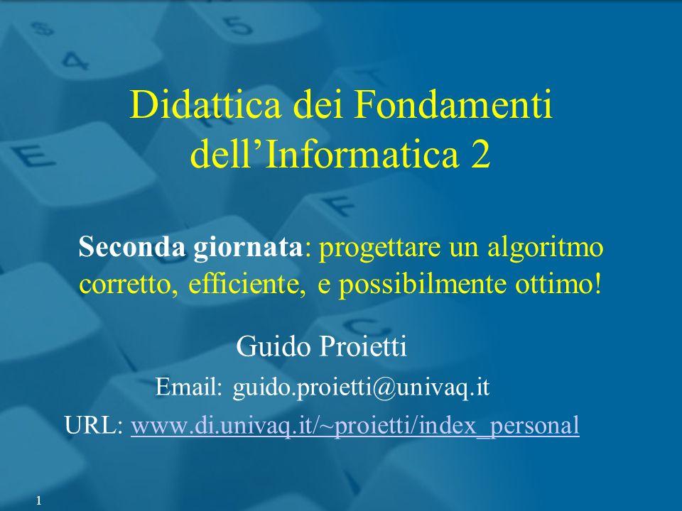Didattica dei Fondamenti dellInformatica 2 Seconda giornata: progettare un algoritmo corretto, efficiente, e possibilmente ottimo! Guido Proietti Emai