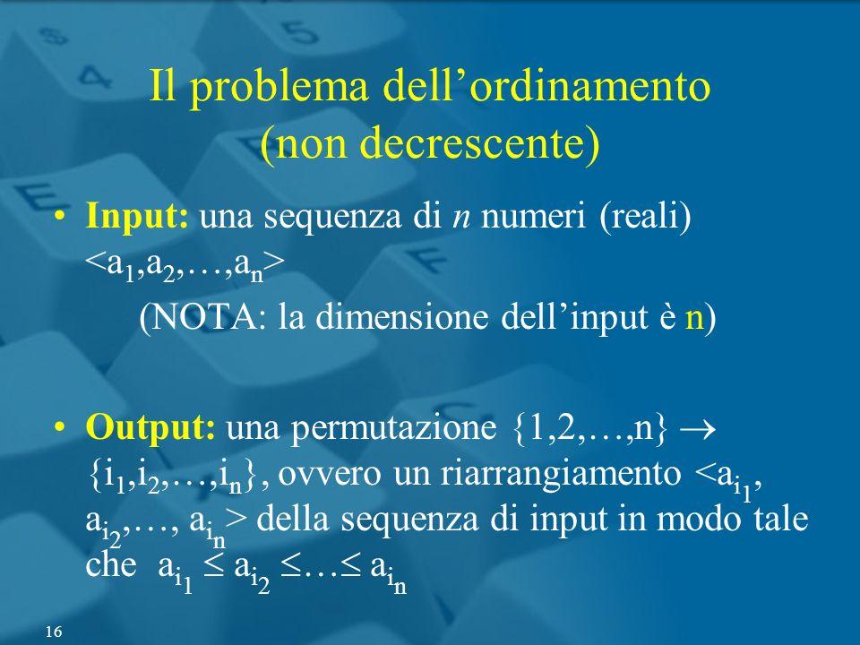 Il problema dellordinamento (non decrescente) Input: una sequenza di n numeri (reali) (NOTA: la dimensione dellinput è n) Output: una permutazione {1,
