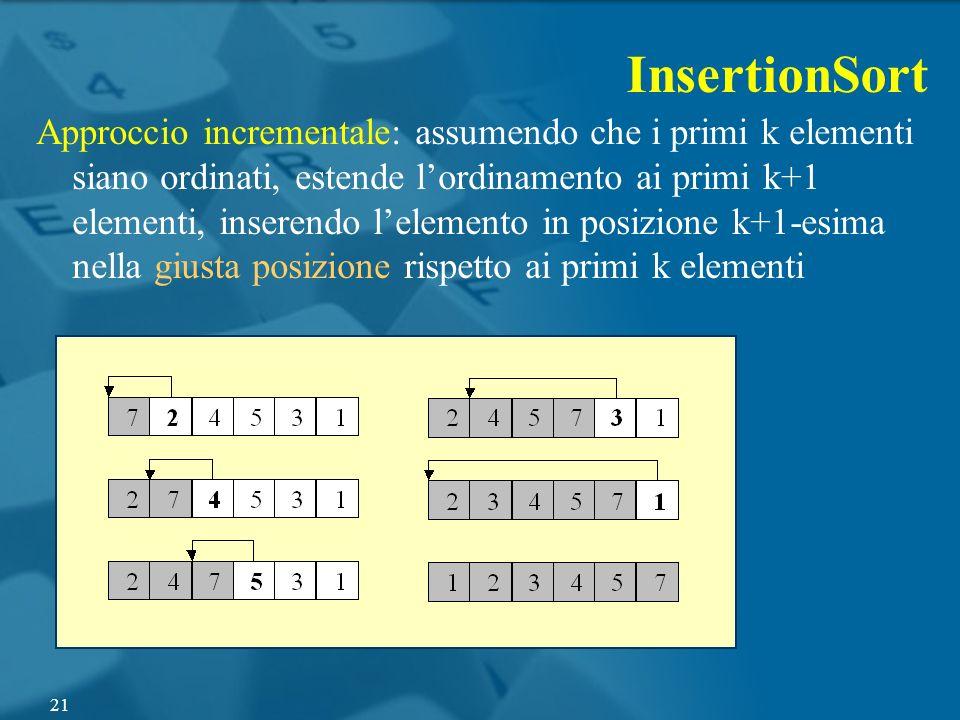 InsertionSort Approccio incrementale: assumendo che i primi k elementi siano ordinati, estende lordinamento ai primi k+1 elementi, inserendo lelemento
