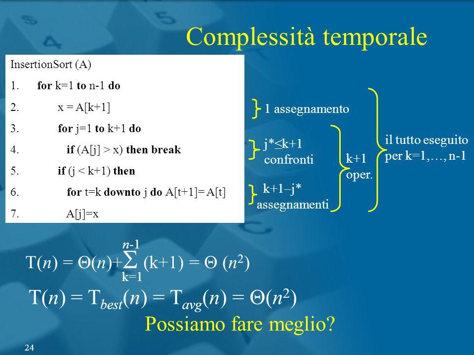 InsertionSort (A) 1. for k=1 to n-1 do 2. x = A[k+1] 3. for j=1 to k+1 do 4. if (A[j] > x) then break 5. if (j < k+1) then 6. for t=k downto j do A[t+