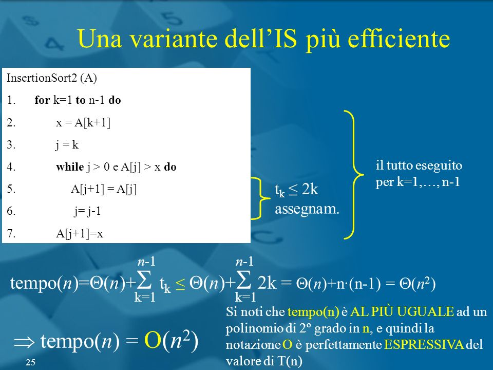 InsertionSort2 (A) 1. for k=1 to n-1 do 2. x = A[k+1] 3. j = k 4. while j > 0 e A[j] > x do 5. A[j+1] = A[j] 6. j= j-1 7. A[j+1]=x il tutto eseguito p