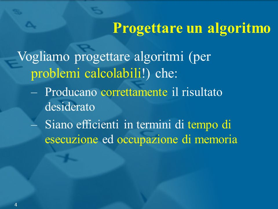 Progettare un algoritmo Vogliamo progettare algoritmi (per problemi calcolabili!) che: –Producano correttamente il risultato desiderato –Siano efficie