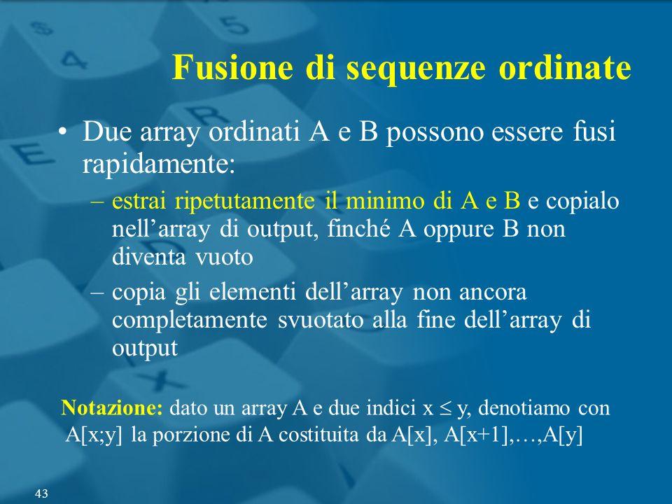 Due array ordinati A e B possono essere fusi rapidamente: –estrai ripetutamente il minimo di A e B e copialo nellarray di output, finché A oppure B no