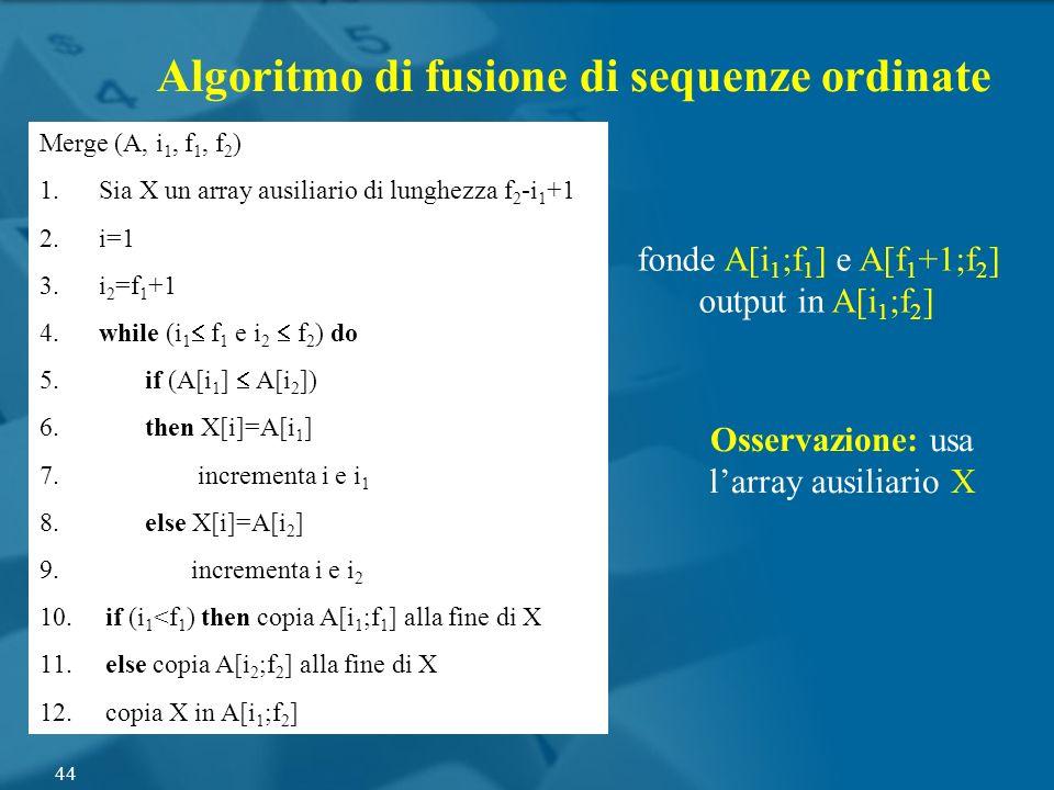 Merge (A, i 1, f 1, f 2 ) 1. Sia X un array ausiliario di lunghezza f 2 -i 1 +1 2. i=1 3. i 2 =f 1 +1 4. while (i 1 f 1 e i 2 f 2 ) do 5. if (A[i 1 ]