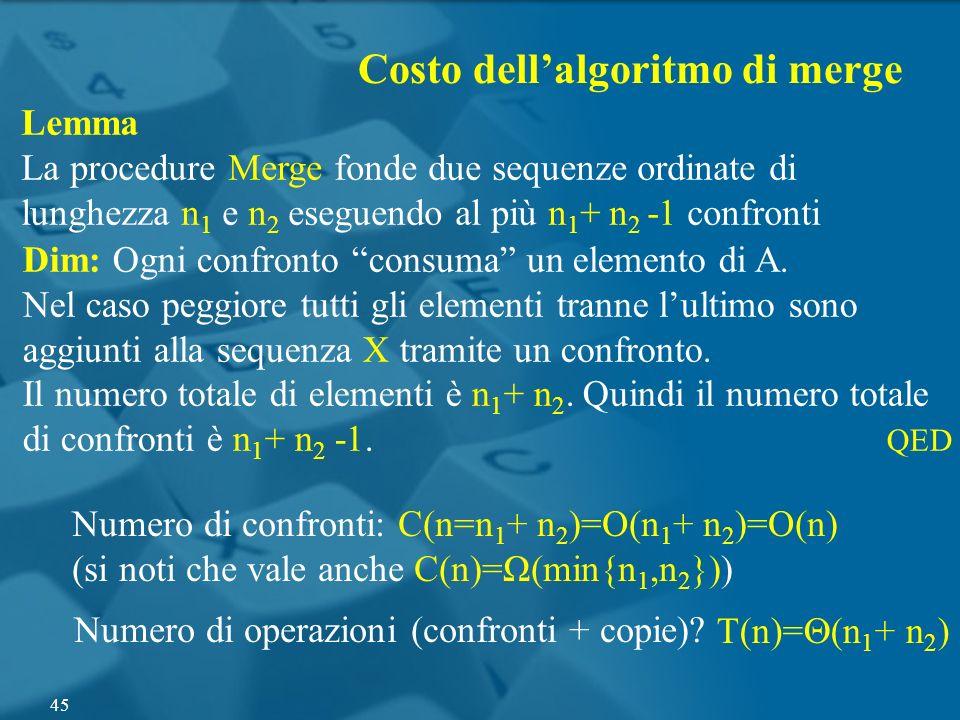 Lemma La procedure Merge fonde due sequenze ordinate di lunghezza n 1 e n 2 eseguendo al più n 1 + n 2 -1 confronti Dim: Ogni confronto consuma un ele