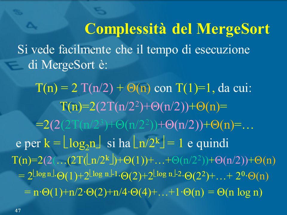 Complessità del MergeSort Si vede facilmente che il tempo di esecuzione di MergeSort è: T(n) = 2 T(n/2) + Θ(n) con T(1)=1, da cui: T(n)=2(2T(n/2 2 )+Θ