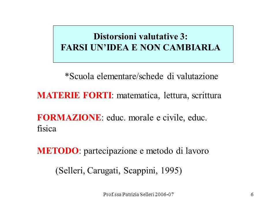 Prof.ssa Patrizia Selleri 2006-076 Distorsioni valutative 3: FARSI UNIDEA E NON CAMBIARLA MATERIE FORTI: matematica, lettura, scrittura FORMAZIONE: educ.