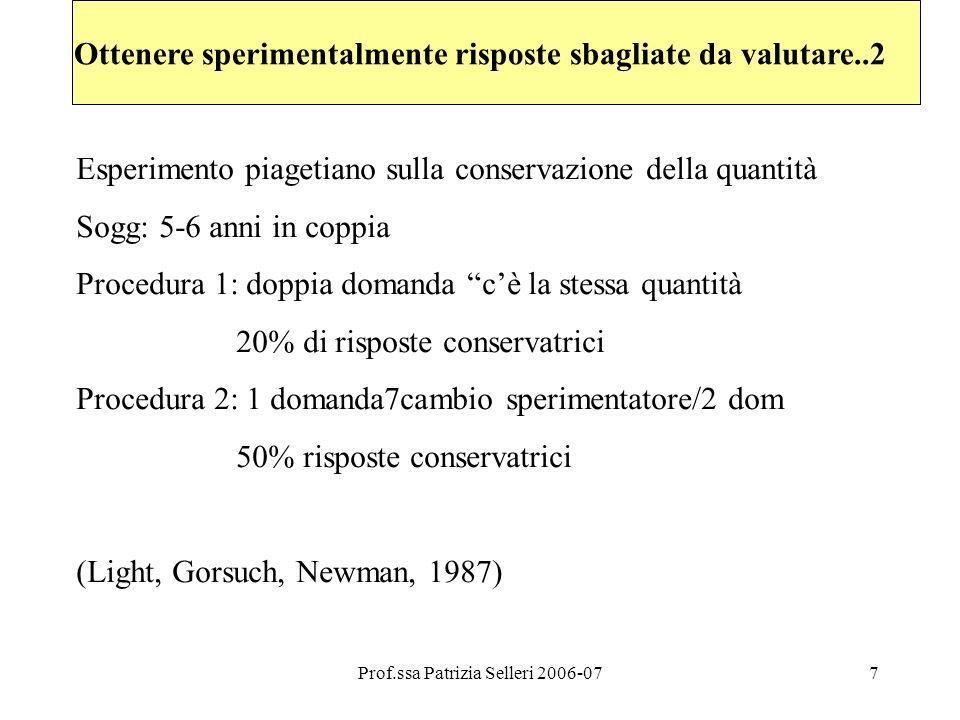 Prof.ssa Patrizia Selleri 2006-077 Ottenere sperimentalmente risposte sbagliate da valutare..2 Esperimento piagetiano sulla conservazione della quantità Sogg: 5-6 anni in coppia Procedura 1: doppia domanda cè la stessa quantità 20% di risposte conservatrici Procedura 2: 1 domanda7cambio sperimentatore/2 dom 50% risposte conservatrici (Light, Gorsuch, Newman, 1987)