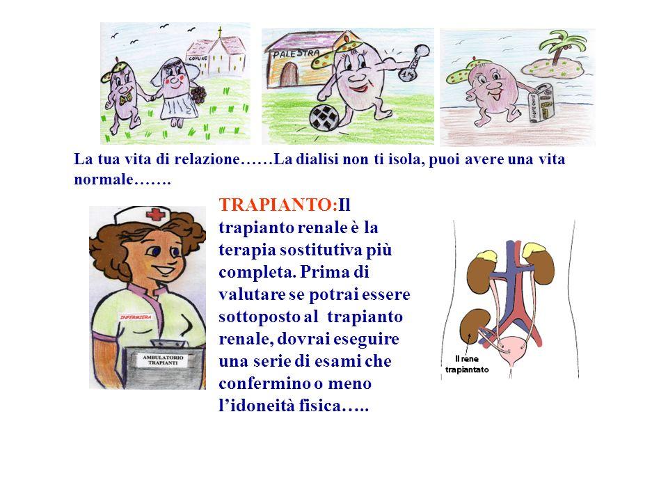 La tua vita di relazione……La dialisi non ti isola, puoi avere una vita normale……. TRAPIANTO:Il trapianto renale è la terapia sostitutiva più completa.
