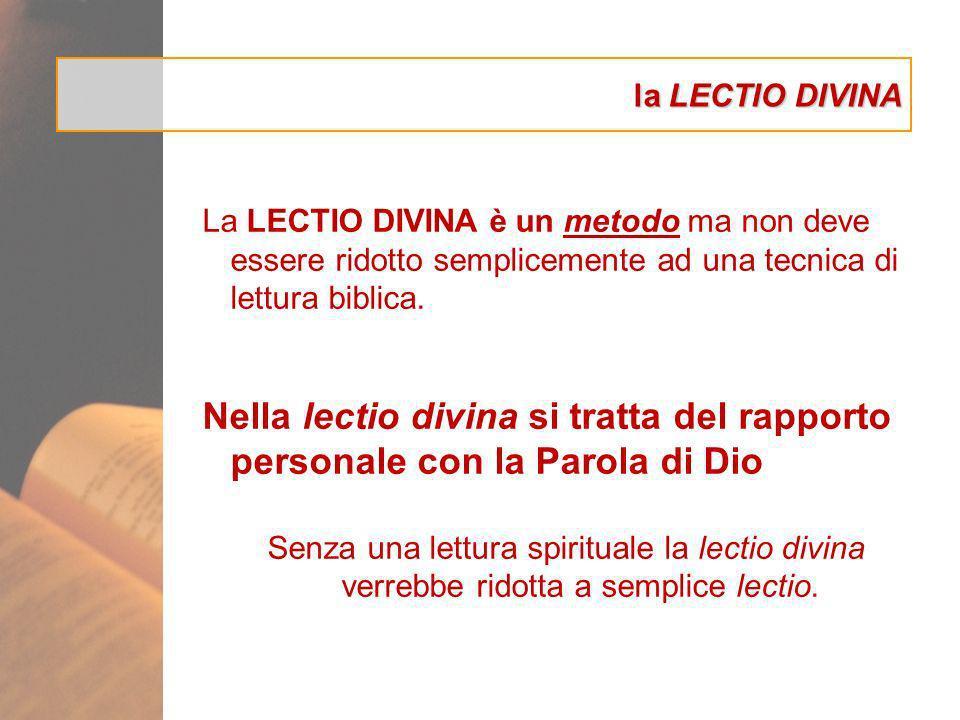 la LECTIO DIVINA La LECTIO DIVINA è un metodo ma non deve essere ridotto semplicemente ad una tecnica di lettura biblica. Nella lectio divina si tratt