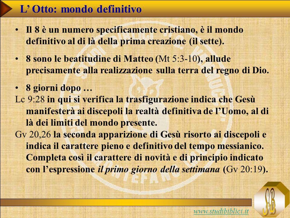 www.studibiblici.it L Otto: mondo definitivo Il 8 è un numero specificamente cristiano, è il mondo definitivo al di là della prima creazione (il sette).