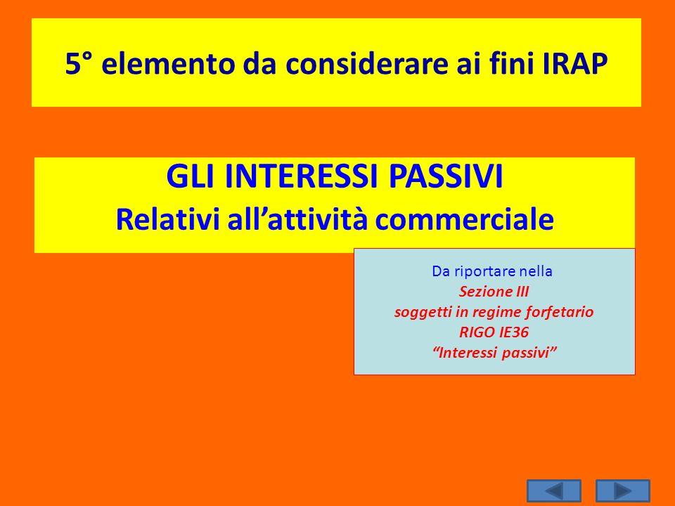 5° elemento da considerare ai fini IRAP GLI INTERESSI PASSIVI Relativi allattività commerciale Da riportare nella Sezione III soggetti in regime forfe