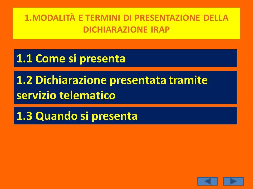 1.MODALITÀ E TERMINI DI PRESENTAZIONE DELLA DICHIARAZIONE IRAP 1.1 Come si presenta 1.2 Dichiarazione presentata tramite servizio telematico 1.3 Quand