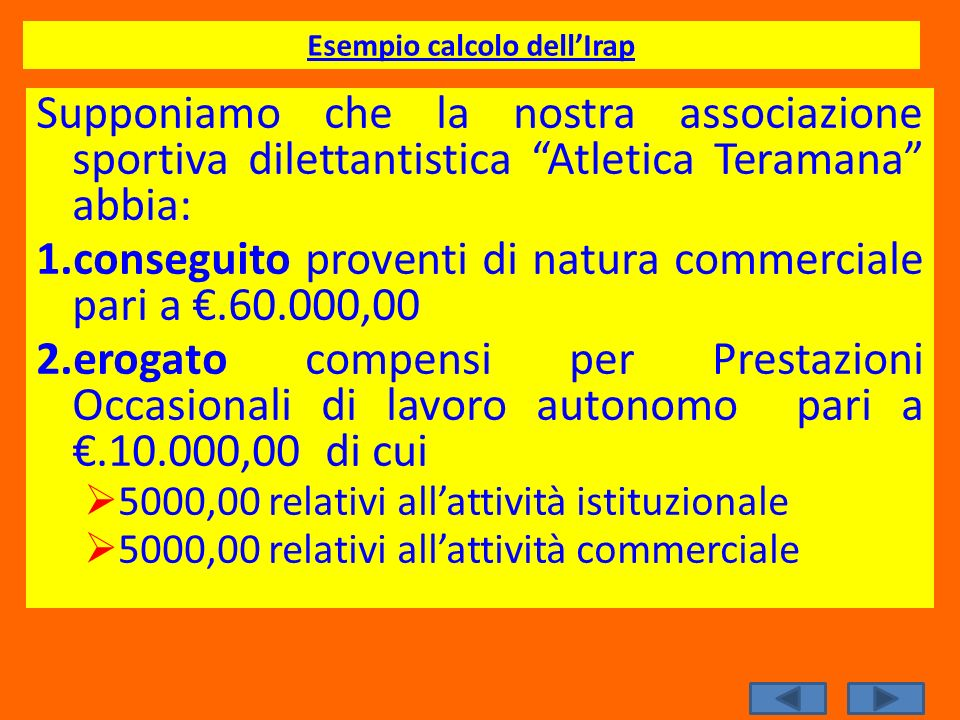 Esempio calcolo dellIrap Supponiamo che la nostra associazione sportiva dilettantistica Atletica Teramana abbia: 1.conseguito proventi di natura comme