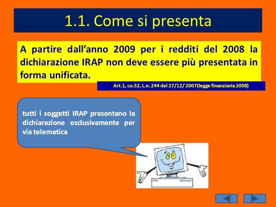 1.1. Come si presenta A partire dallanno 2009 per i redditi del 2008 la dichiarazione IRAP non deve essere più presentata in forma unificata. Art.1, c