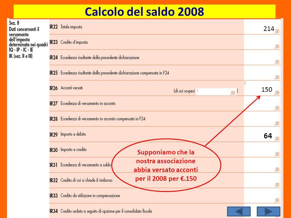 214 150 64 Calcolo del saldo 2008 Supponiamo che la nostra associazione abbia versato acconti per il 2008 per.150