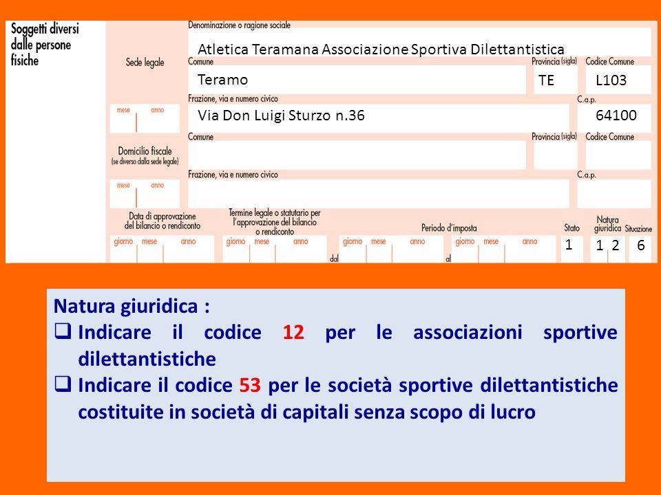 Atletica Teramana Associazione Sportiva Dilettantistica Teramo TEL103 Via Don Luigi Sturzo n.3664100 1 1 26 Natura giuridica : Indicare il codice 12 p
