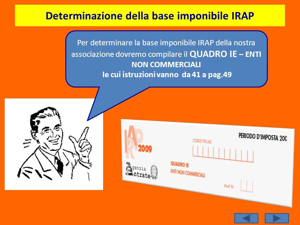 Determinazione della base imponibile IRAP Per determinare la base imponibile IRAP della nostra associazione dovremo compilare il QUADRO IE – ENTI NON