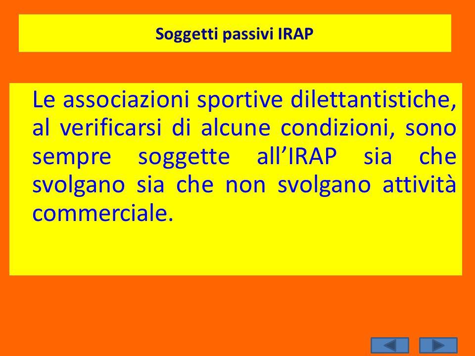 Soggetti passivi IRAP Le associazioni sportive dilettantistiche, al verificarsi di alcune condizioni, sono sempre soggette allIRAP sia che svolgano si