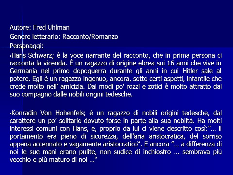 Autore: Fred Uhlman Genere letterario: Racconto/Romanzo Personaggi: Hans Schwarz; è la voce narrante del racconto, che in prima persona ci racconta la
