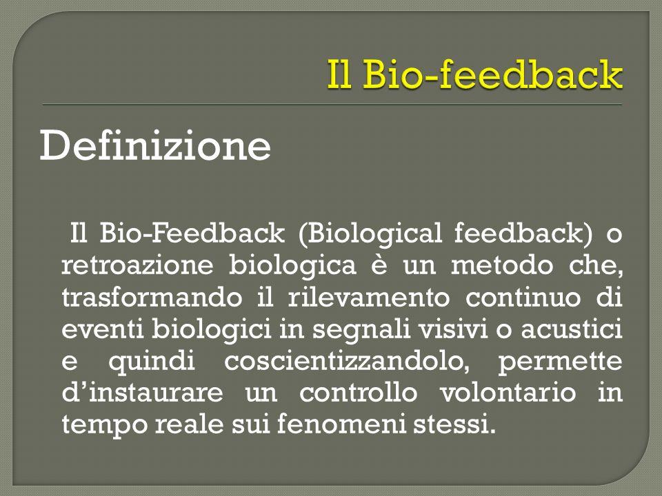 Definizione Il Bio-Feedback (Biological feedback) o retroazione biologica è un metodo che, trasformando il rilevamento continuo di eventi biologici in
