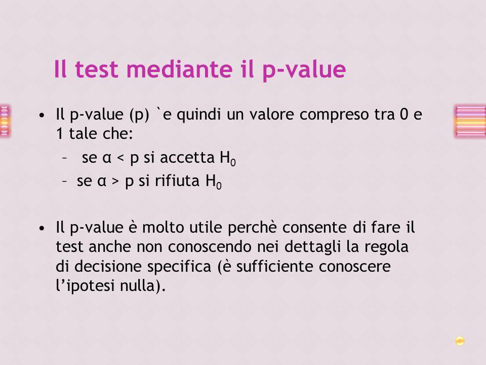 Il p-value (p) `e quindi un valore compreso tra 0 e 1 tale che: – se α < p si accetta H 0 –se α > p si rifiuta H 0 Il p-value è molto utile perchè con