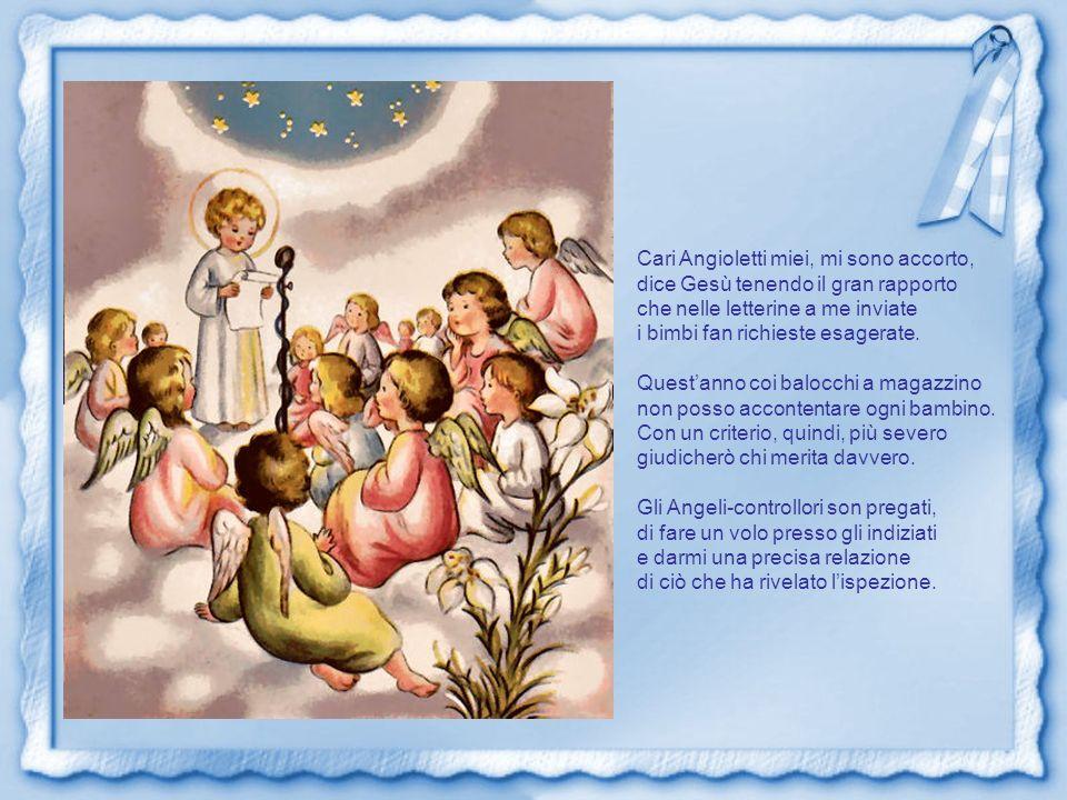 Cari Angioletti miei, mi sono accorto, dice Gesù tenendo il gran rapporto che nelle letterine a me inviate i bimbi fan richieste esagerate.