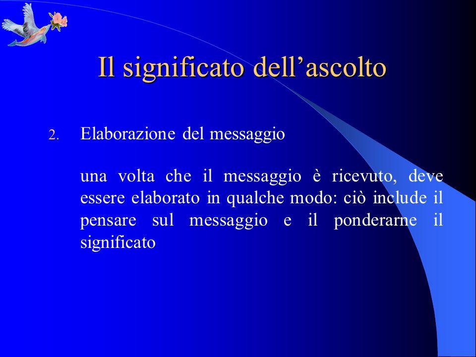 Il significato dellascolto 2. Elaborazione del messaggio una volta che il messaggio è ricevuto, deve essere elaborato in qualche modo: ciò include il