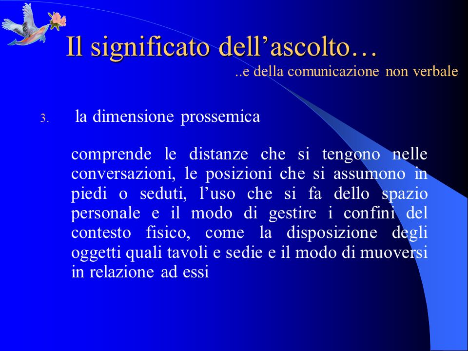 Il significato dellascolto…..e della comunicazione non verbale 3. la dimensione prossemica comprende le distanze che si tengono nelle conversazioni, l