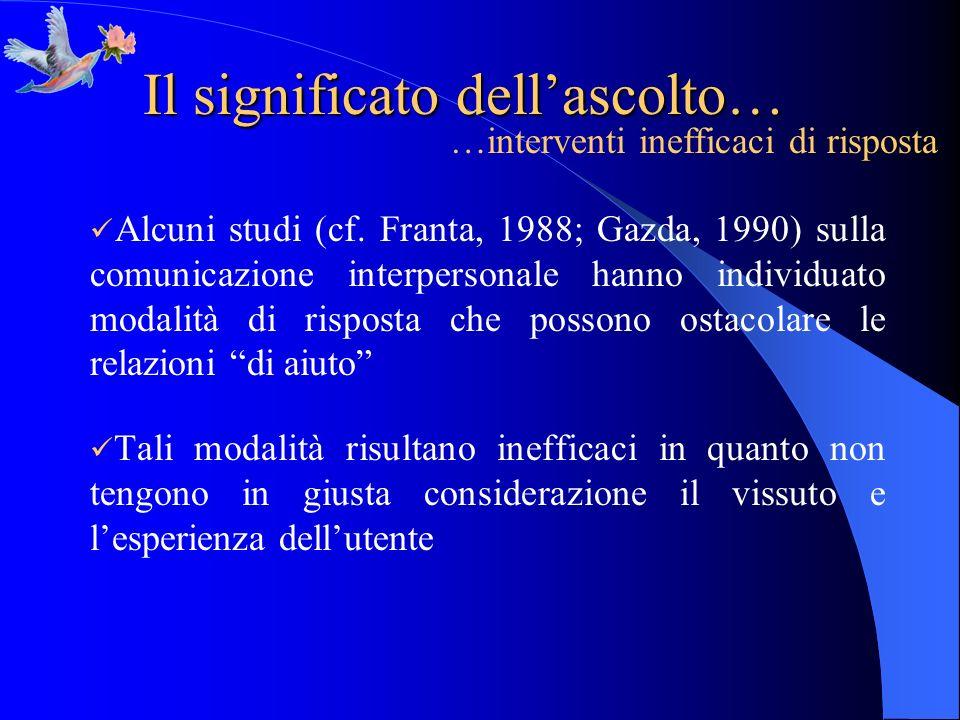 Il significato dellascolto… Alcuni studi (cf. Franta, 1988; Gazda, 1990) sulla comunicazione interpersonale hanno individuato modalità di risposta che