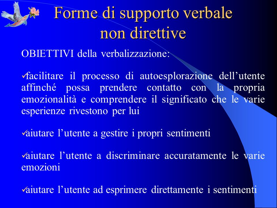 Forme di supporto verbale non direttive OBIETTIVI della verbalizzazione: facilitare il processo di autoesplorazione dellutente affinché possa prendere