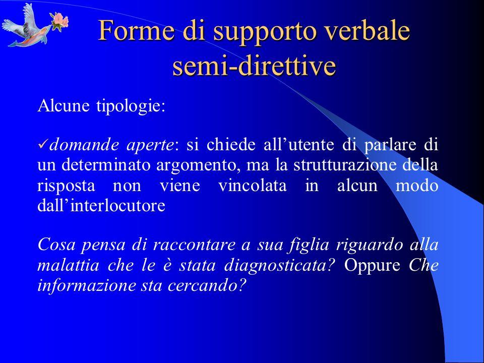 Forme di supporto verbale semi-direttive Alcune tipologie: domande aperte: si chiede allutente di parlare di un determinato argomento, ma la struttura