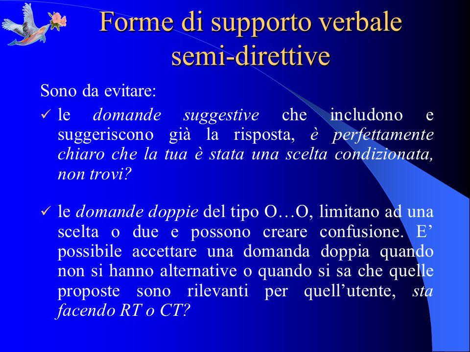 Forme di supporto verbale semi-direttive Sono da evitare: le domande suggestive che includono e suggeriscono già la risposta, è perfettamente chiaro c