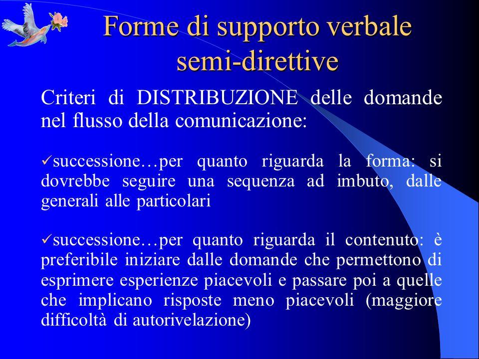 Forme di supporto verbale semi-direttive Criteri di DISTRIBUZIONE delle domande nel flusso della comunicazione: successione…per quanto riguarda la for