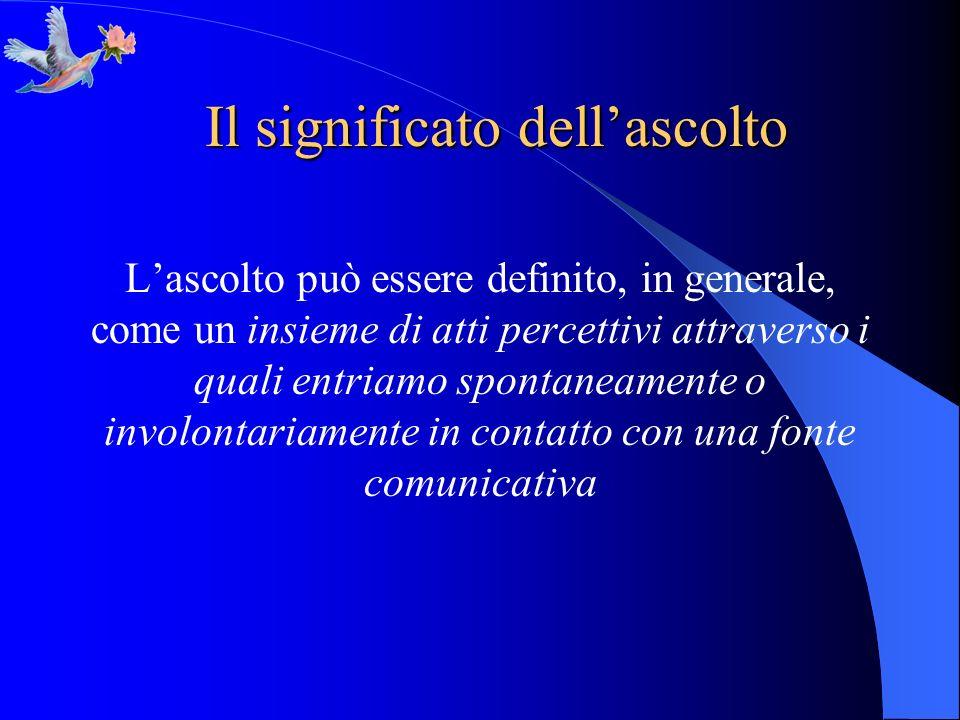 Il significato dellascolto Lascolto può essere definito, in generale, come un insieme di atti percettivi attraverso i quali entriamo spontaneamente o
