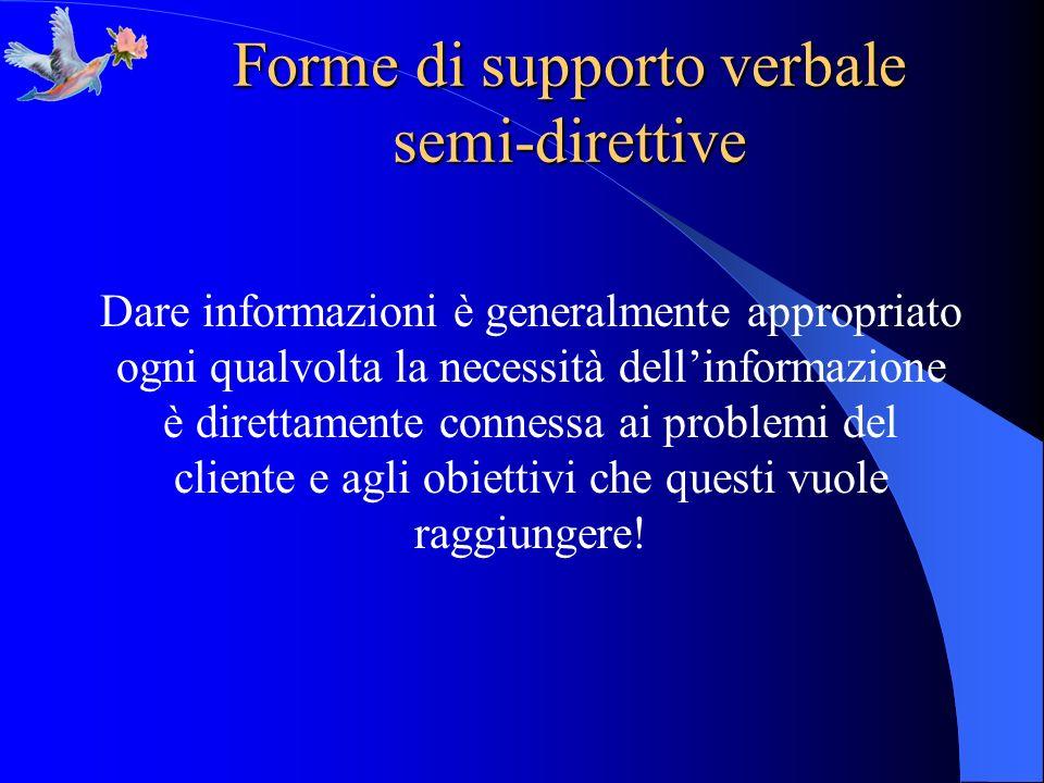 Forme di supporto verbale semi-direttive Dare informazioni è generalmente appropriato ogni qualvolta la necessità dellinformazione è direttamente conn